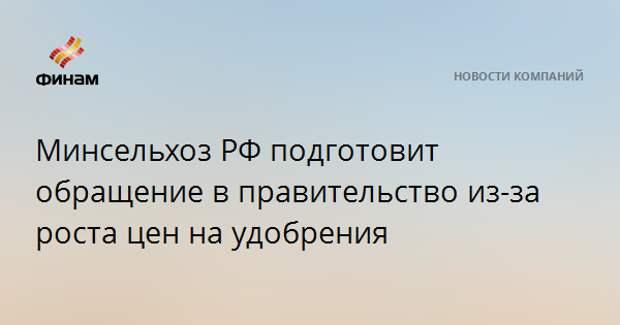 Минсельхоз РФ подготовит обращение в правительство из-за роста цен на удобрения