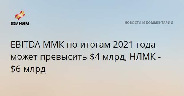 EBITDA ММК по итогам 2021 года может превысить $4 млрд, НЛМК - $6 млрд