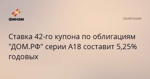 """Ставка 42-го купона по облигациям """"ДОМ.РФ"""" серии А18 составит 5,25% годовых"""