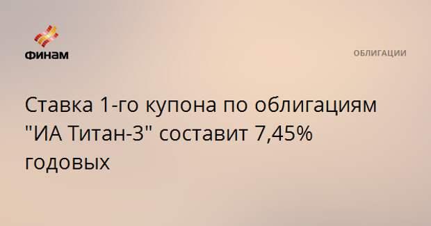 """Ставка 1-го купона по облигациям """"ИА Титан-3"""" составит 7,45% годовых"""