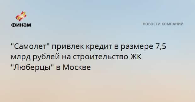 """""""Самолет"""" привлек кредит в размере 7,5 млрд рублей на строительство ЖК """"Люберцы"""" в Москве"""