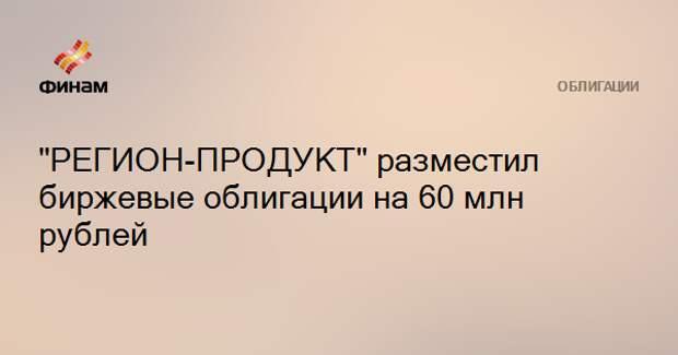 """""""РЕГИОН-ПРОДУКТ"""" разместил биржевые облигации на 60 млн рублей"""