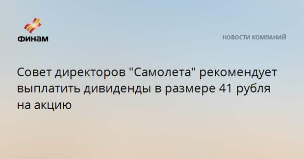 """Совет директоров """"Самолета"""" рекомендует выплатить дивиденды в размере 41 рубля на акцию"""