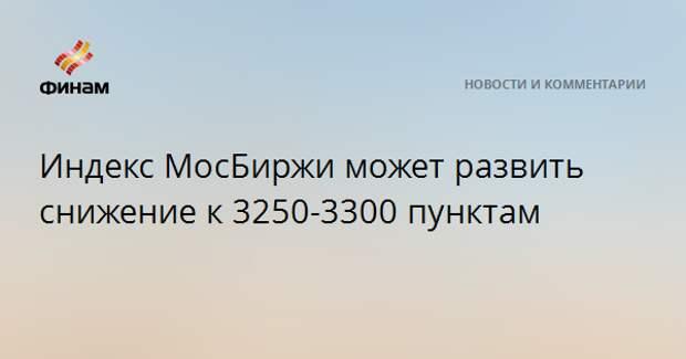 Индекс МосБиржи может развить снижение к 3250-3300 пунктам