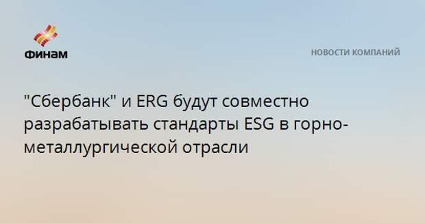 """""""Сбербанк"""" и ERG будут совместно разрабатывать стандарты ESG в горно-металлургической отрасли"""