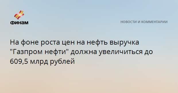 """На фоне роста цен на нефть выручка """"Газпром нефти"""" должна увеличиться до 609,5 млрд рублей"""