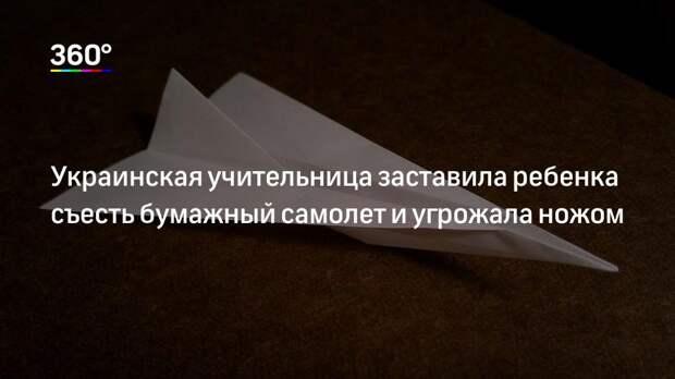 Украинская учительница заставила ребенка съесть бумажный самолет и угрожала ножом
