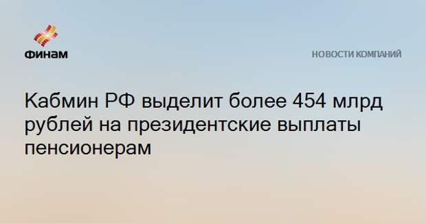 Кабмин РФ выделит более 454 млрд рублей на президентские выплаты пенсионерам