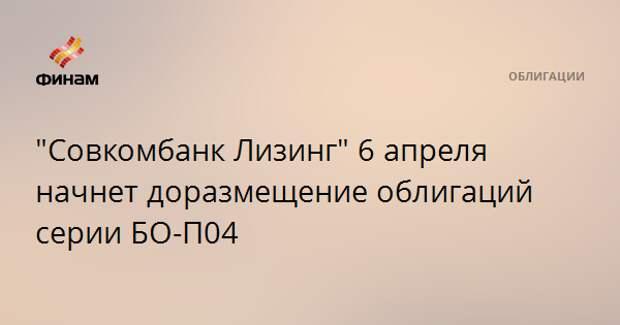 """""""Совкомбанк Лизинг"""" 6 апреля начнет доразмещение облигаций серии БО-П04"""