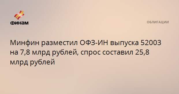 Минфин разместил ОФЗ-ИН выпуска 52003 на 7,8 млрд рублей, спрос составил 25,8 млрд рублей
