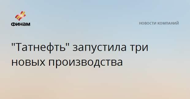 """""""Татнефть"""" запустила три новых производства"""