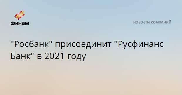 """""""Росбанк"""" присоединит """"Русфинанс Банк"""" в 2021 году"""