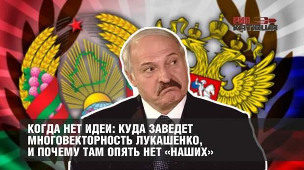 Когда нет идеи: куда заведет многовекторность Лукашенко, и почему там опять нет «наших»
