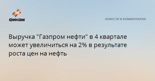 """Выручка """"Газпром нефти"""" в 4 квартале может увеличиться на 2% в результате роста цен на нефть"""