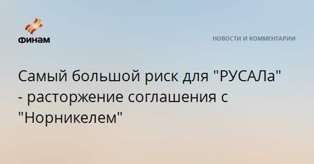 """Самый большой риск для """"РУСАЛа"""" - расторжение соглашения с """"Норникелем"""""""