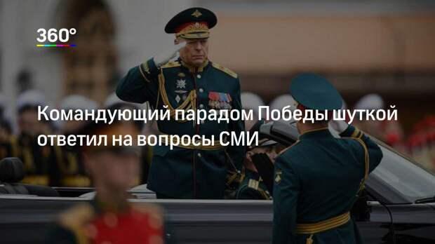 Командующий парадом Победы шуткой ответил на вопросы СМИ