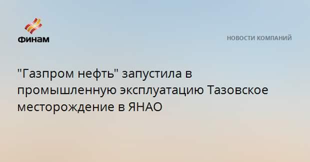 """""""Газпром нефть"""" запустила в промышленную эксплуатацию Тазовское месторождение в ЯНАО"""