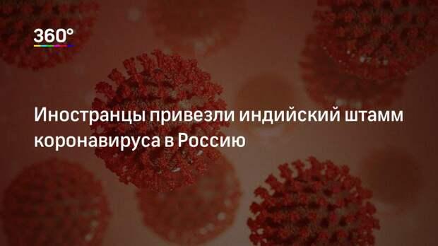 Иностранцы привезли индийский штамм коронавируса в Россию