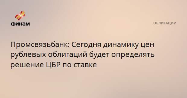 Промсвязьбанк: Сегодня динамику цен рублевых облигаций будет определять решение ЦБР по ставке