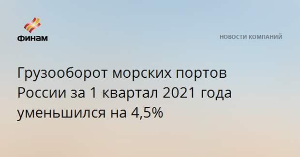 Грузооборот морских портов России за 1 квартал 2021 года уменьшился на 4,5%