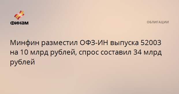 Минфин разместил ОФЗ-ИН выпуска 52003 на 10 млрд рублей, спрос составил 34 млрд рублей