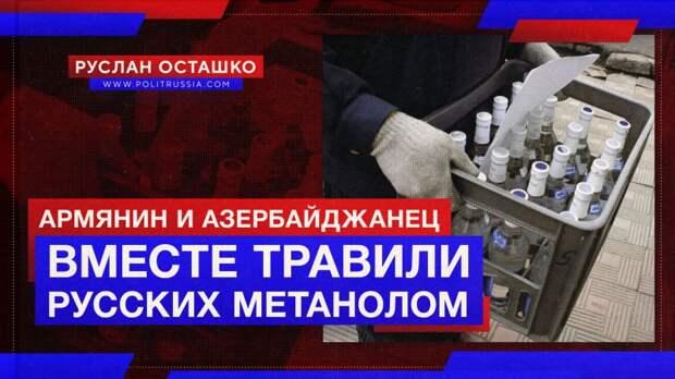 Армянин и азербайджанец забыли о вражде, чтобы вместе травить русских метанолом