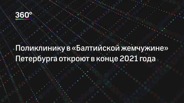 Поликлинику в «Балтийской жемчужине» Петербурга откроют в конце 2021 года