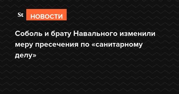 Соболь и брату Навального изменили меру пресечения по «санитарному делу»