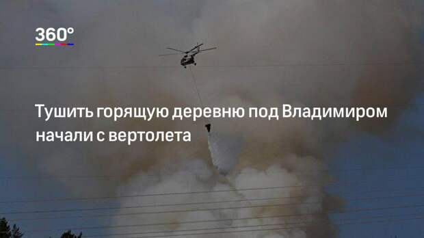 Тушить горящую деревню под Владимиром начали с вертолета