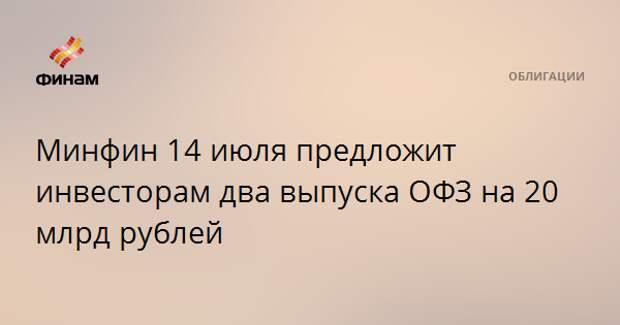 Минфин 14 июля предложит инвесторам два выпуска ОФЗ на 20 млрд рублей