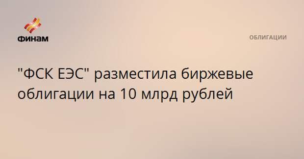 """""""ФСК ЕЭС"""" разместила биржевые облигации на 10 млрд рублей"""