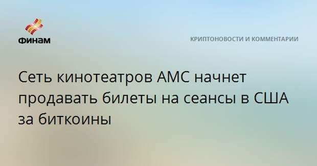 Сеть кинотеатров AMC начнет продавать билеты на сеансы в США за биткоины