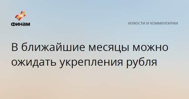 В ближайшие месяцы можно ожидать укрепления рубля