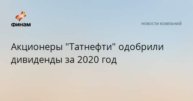 "Акционеры ""Татнефти"" одобрили дивиденды за 2020 год"