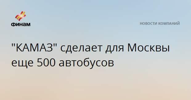 """""""КАМАЗ"""" сделает для Москвы еще 500 автобусов"""