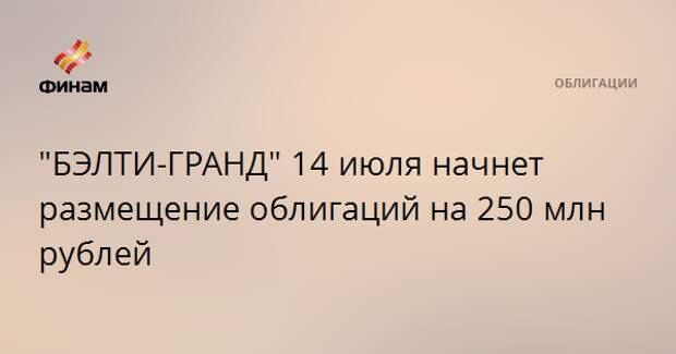 """""""БЭЛТИ-ГРАНД"""" 14 июля начнет размещение облигаций на 250 млн рублей"""