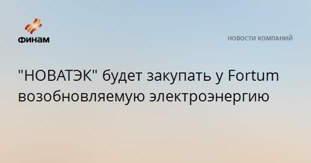 """""""НОВАТЭК"""" будет закупать у Fortum возобновляемую электроэнергию"""