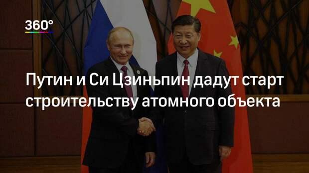 Путин и Си Цзиньпин дадут старт строительству атомного объекта