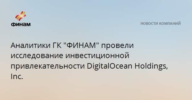 """Аналитики ГК """"ФИНАМ"""" провели исследование инвестиционной привлекательности DigitalOcean Holdings, Inc."""