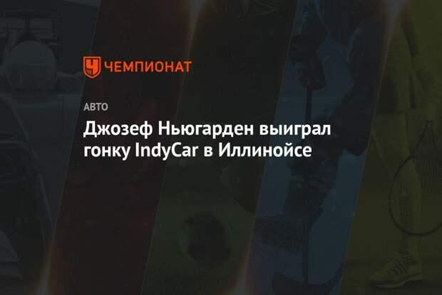Джозеф Ньюгарден выиграл гонку IndyCar в Иллинойсе