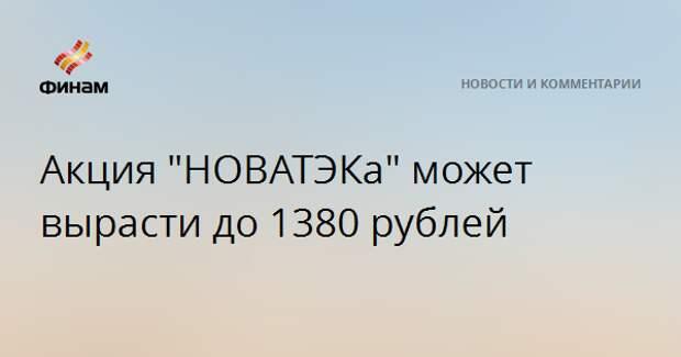 """Акция """"НОВАТЭКа"""" может вырасти до 1380 рублей"""