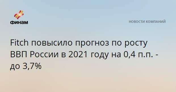 Fitch повысило прогноз по росту ВВП России в 2021 году на 0,4 п.п. - до 3,7%