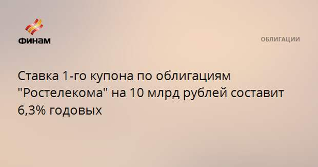 """Ставка 1-го купона по облигациям """"Ростелекома"""" на 10 млрд рублей составит 6,3% годовых"""
