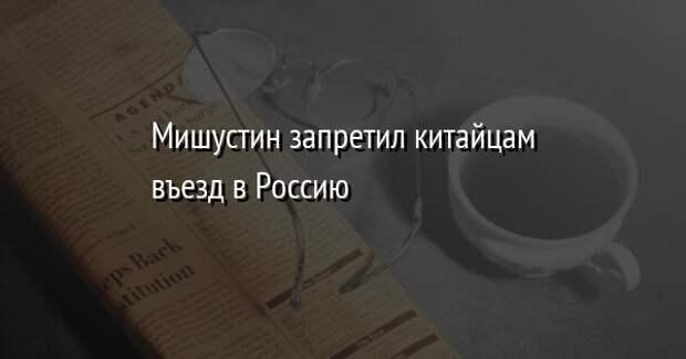 Мишустин запретил гражданам Китая въезд в Россию