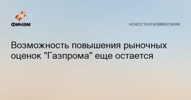 """Возможность повышения рыночных оценок """"Газпрома"""" еще остается"""