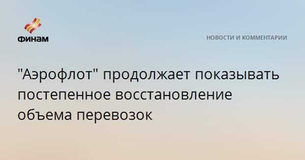 """""""Аэрофлот"""" продолжает показывать постепенное восстановление объема перевозок"""