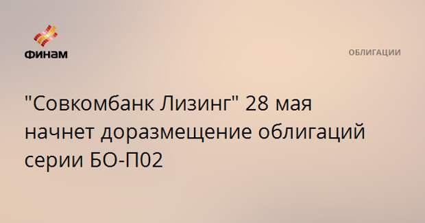 """""""Совкомбанк Лизинг"""" 28 мая начнет доразмещение облигаций серии БО-П02"""