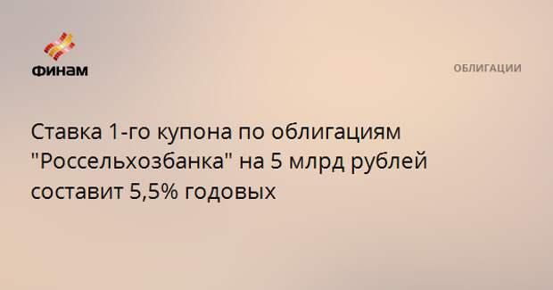"""Ставка 1-го купона по облигациям """"Россельхозбанка"""" на 5 млрд рублей составит 5,5% годовых"""
