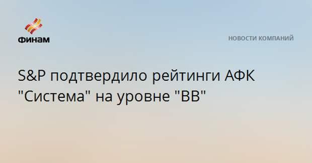 """S&P подтвердило рейтинги АФК """"Система"""" на уровне """"BB"""""""