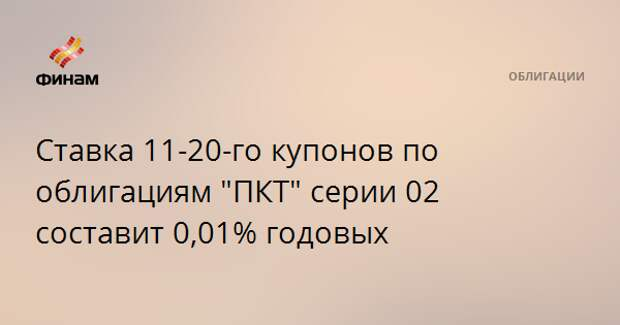 """Ставка 11-20-го купонов по облигациям """"ПКТ"""" серии 02 составит 0,01% годовых"""